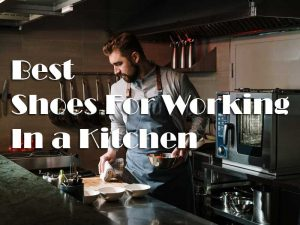 Things To Consider Before Buying The Best Shoes For Working In a Kitchen